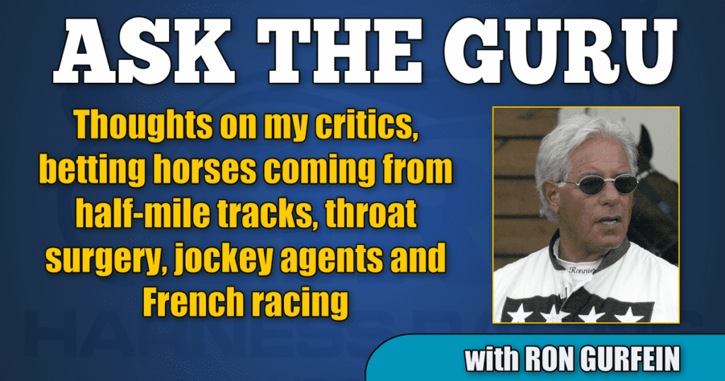 Thoughts on my critics, betting horses coming from half-mile tracks, throat surgery, jockey agents and French racing